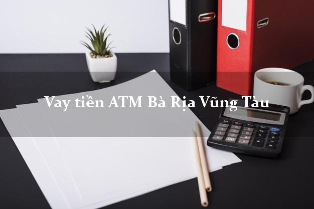 Vay tiền ATM Bà Rịa Vũng Tàu