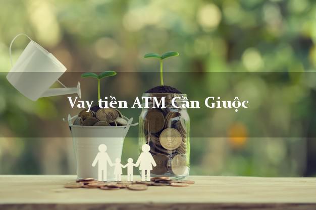 Vay tiền ATM Cần Giuộc Long An