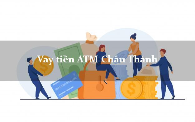 Vay tiền ATM Châu Thành Đồng Tháp