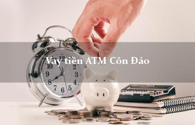 Vay tiền ATM Côn Đảo Bà Rịa Vũng Tàu