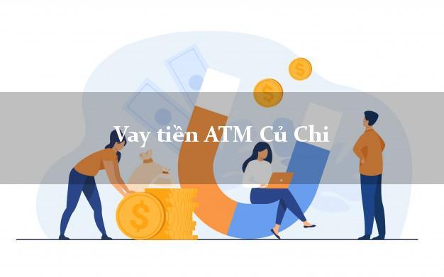 Vay tiền ATM Củ Chi Hồ Chí Minh