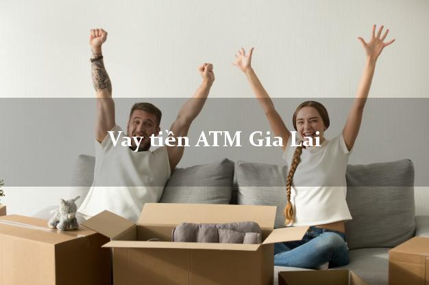 Vay tiền ATM Gia Lai