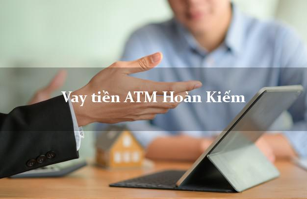 Vay tiền ATM Hoàn Kiếm Hà Nội