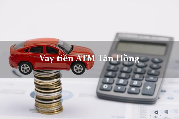 Vay tiền ATM Tân Hồng Đồng Tháp