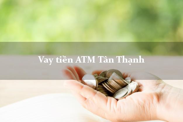 Vay tiền ATM Tân Thạnh Long An