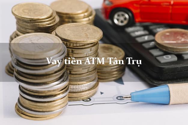 Vay tiền ATM Tân Trụ Long An