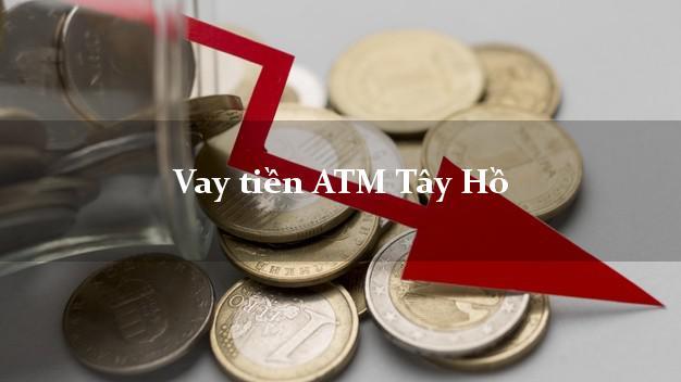 Vay tiền ATM Tây Hồ Hà Nội