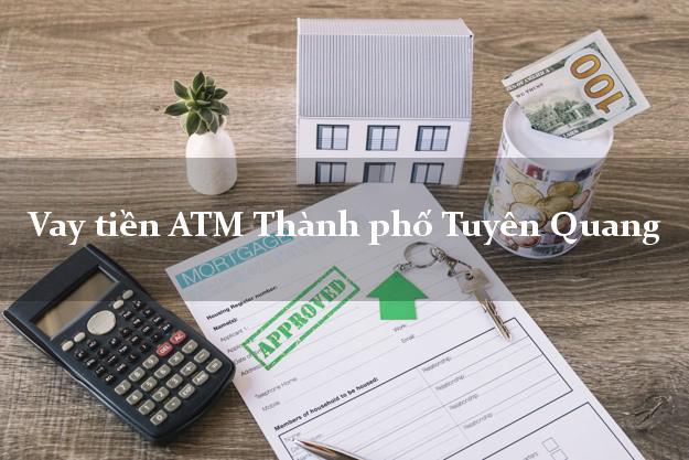 Vay tiền ATM Thành phố Tuyên Quang