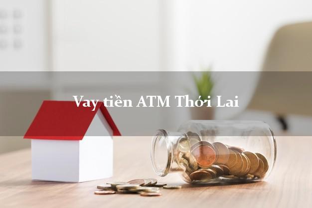 Vay tiền ATM Thới Lai Cần Thơ