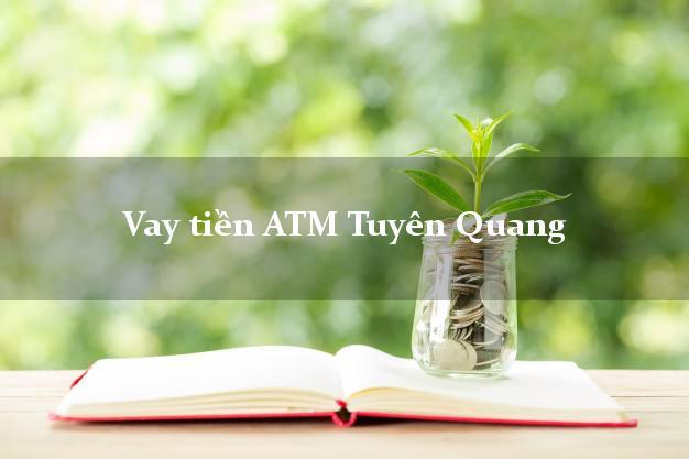 Vay tiền ATM Tuyên Quang