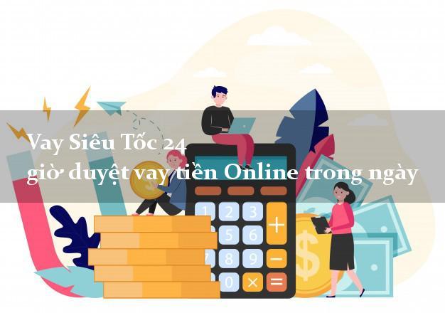Vay Siêu Tốc 24 giờ duyệt vay tiền Online trong ngày