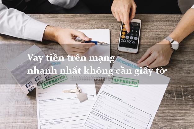 Vay tiền trên mạng nhanh nhất không cần giấy tờ