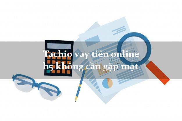 Tachio vay tiền online h5 không cần gặp mặt