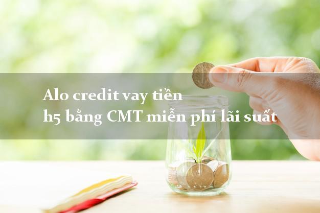 Alo credit vay tiền h5 bằng CMT miễn phí lãi suất