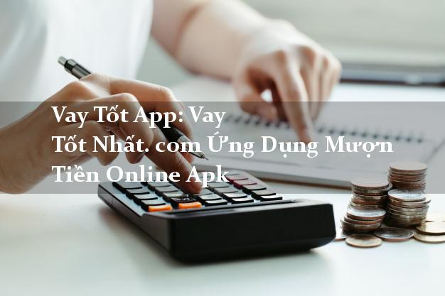 Vay Tốt App: Vay Tốt Nhất. com Ứng Dụng Mượn Tiền Online Apk