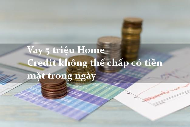 Vay 5 triệu Home Credit không thế chấp có tiền mặt trong ngày