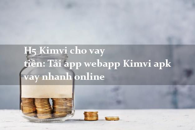 H5 Kimvi cho vay tiền: Tải app webapp Kimvi apk vay nhanh online