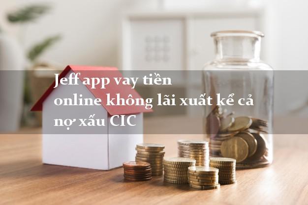 Jeff app vay tiền online không lãi xuất kể cả nợ xấu CIC