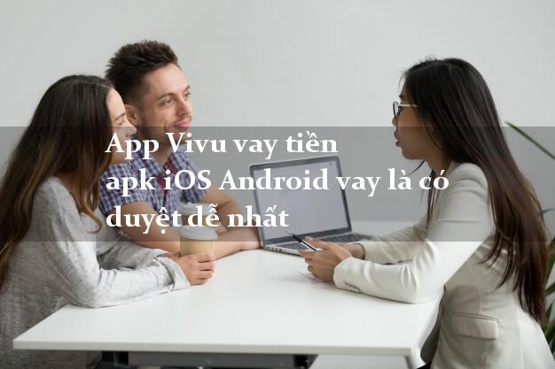 App Vivu vay tiền apk iOS Android vay là có duyệt dễ nhất