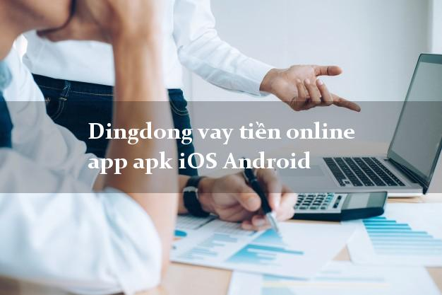 Dingdong vay tiền online app apk iOS Android hỗ trợ nợ xấu