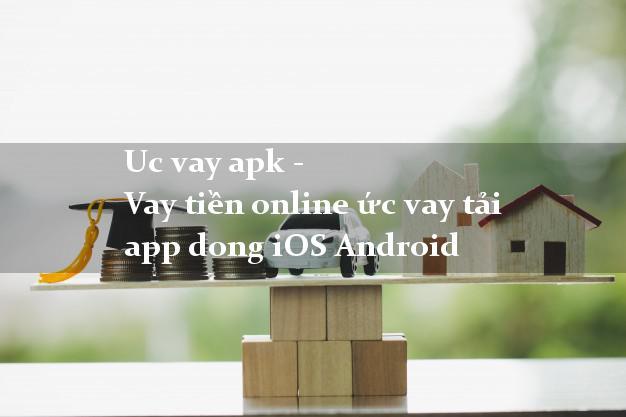 Uc vay apk - Vay tiền online ức vay tải app dong iOS Android