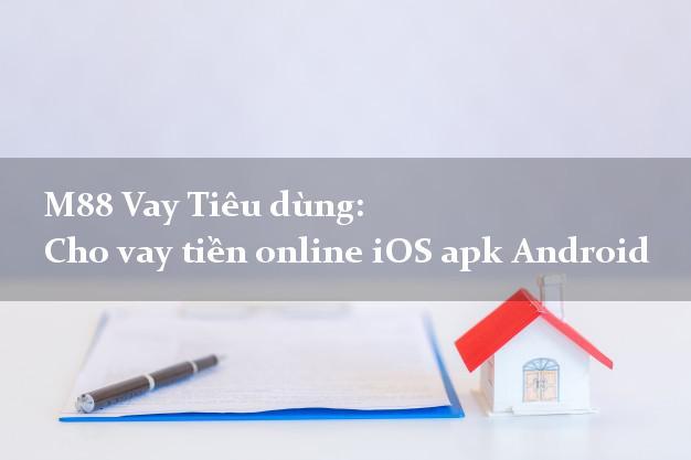 M88 Vay Tiêu dùng: Cho vay tiền online iOS apk Android trực tuyến