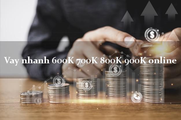 Vay nhanh 600K 700K 800K 900K online không chứng minh thu nhập