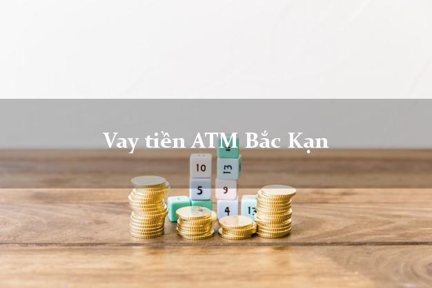 Vay tiền ATM Bắc Kạn
