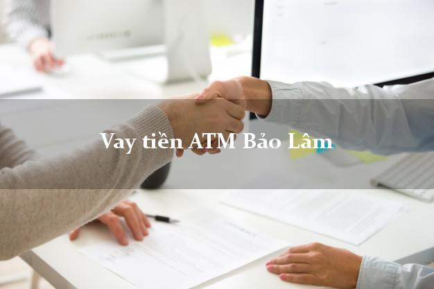 Vay tiền ATM Bảo Lâm Lâm Đồng