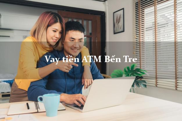 Vay tiền ATM Bến Tre