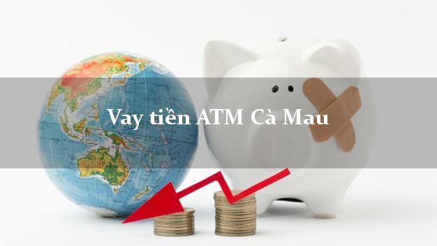Vay tiền ATM Cà Mau