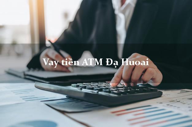 Vay tiền ATM Đạ Huoai Lâm Đồng