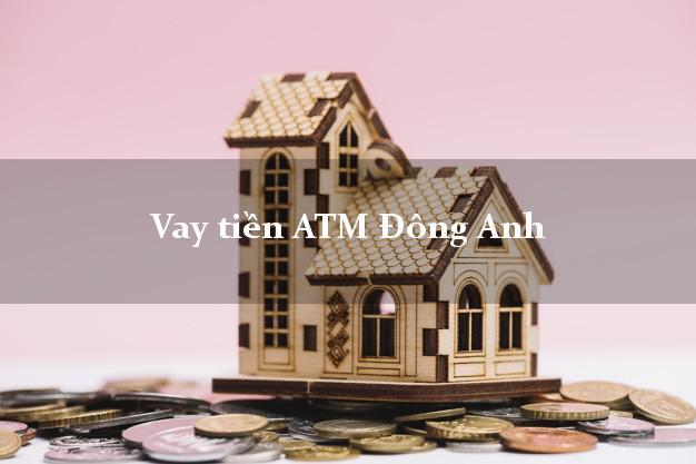 Vay tiền ATM Đông Anh Hà Nội