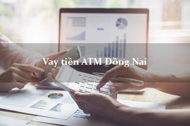 Vay tiền ATM Đồng Nai