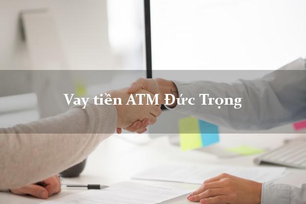 Vay tiền ATM Đức Trọng Lâm Đồng