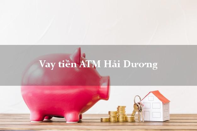 Vay tiền ATM Hải Dương