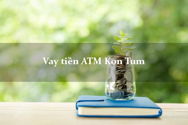 Vay tiền ATM Kon Tum