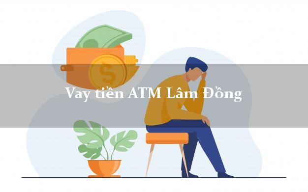 Vay tiền ATM Lâm Đồng