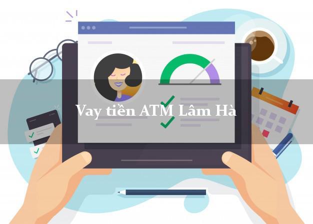 Vay tiền ATM Lâm Hà Lâm Đồng