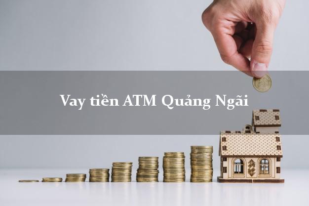 Vay tiền ATM Quảng Ngãi