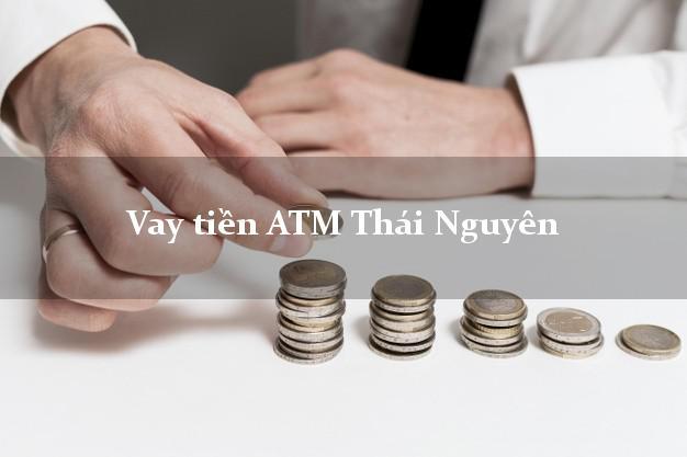 Vay tiền ATM Thái Nguyên