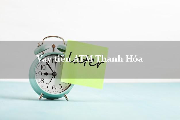 Vay tiền ATM Thanh Hóa