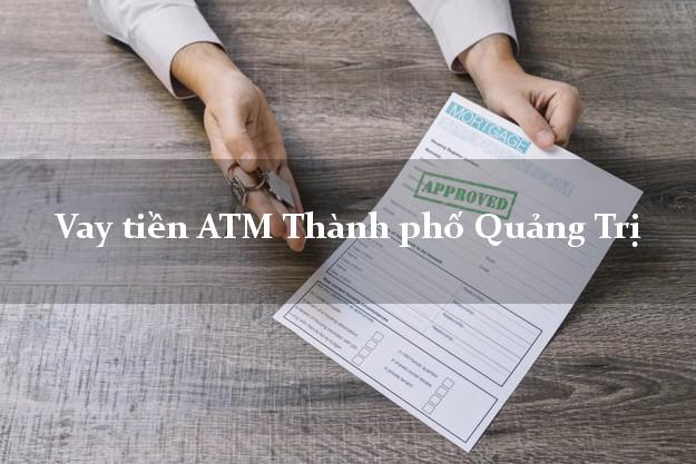 Vay tiền ATM Thành phố Quảng Trị