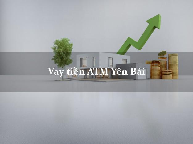 Vay tiền ATM Yên Bái