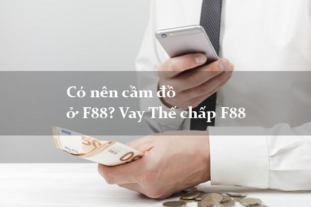 Có nên cầm đồ ở F88? Vay Thế chấp F88 vay tiền